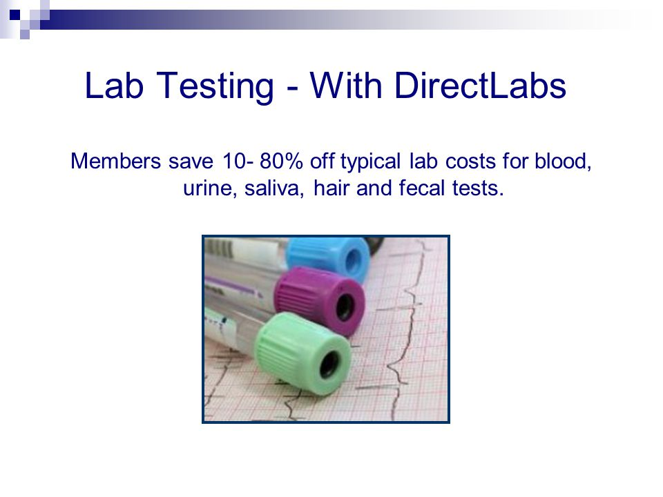 Lab Testing - With DirectLabs Members save 10- 80% off typical lab costs for blood, urine, saliva, hair and fecal tests.