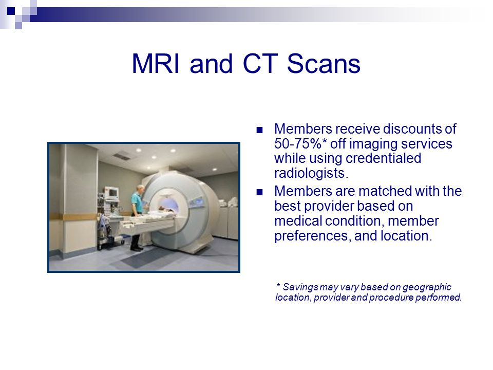 MRI and CT Scans Members receive discounts of 50-75%* off imaging services while using credentialed radiologists. Members are matched with the best pr