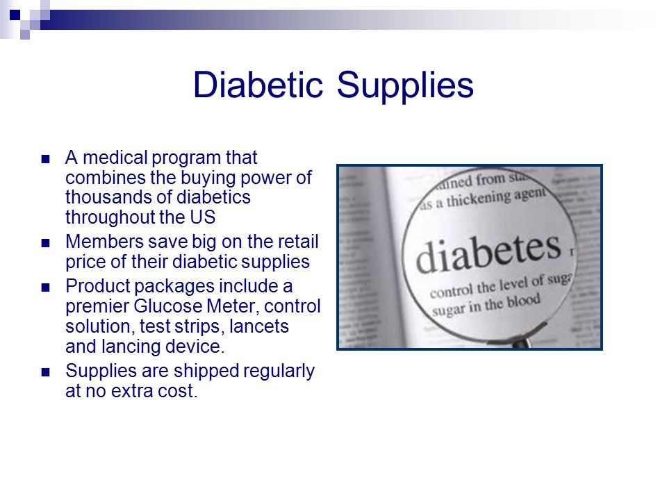 Diabetic Supplies A medical program that combines the buying power of thousands of diabetics throughout the US Members save big on the retail price of