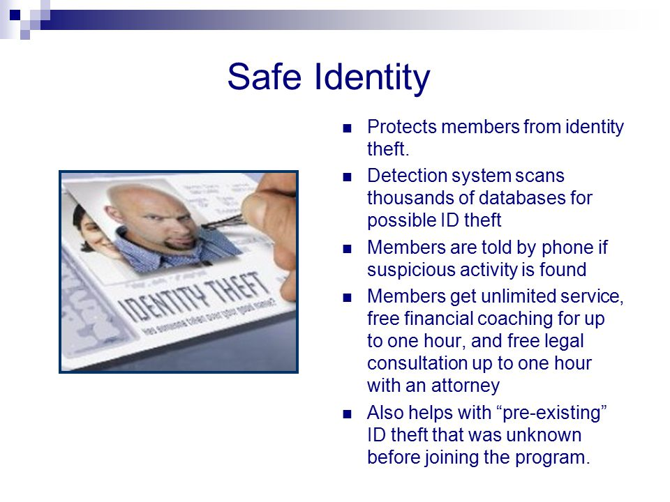 Safe Identity Protects members from identity theft. Detection system scans thousands of databases for possible ID theft Members are told by phone if s