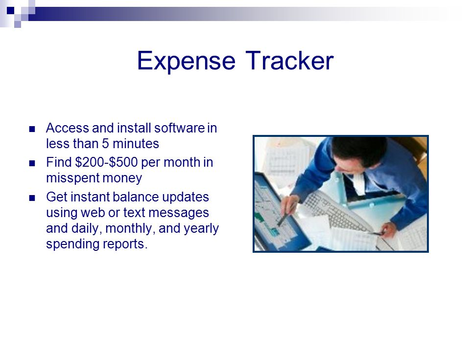 Expense Tracker Access and install software in less than 5 minutes Find $200-$500 per month in misspent money Get instant balance updates using web or