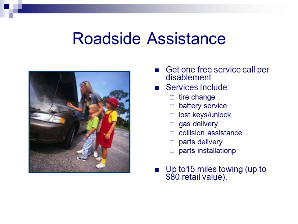 Roadside Assistance Get one free service call per disablement Services Include:  tire change  battery service  lost keys/unlock  gas delivery  co
