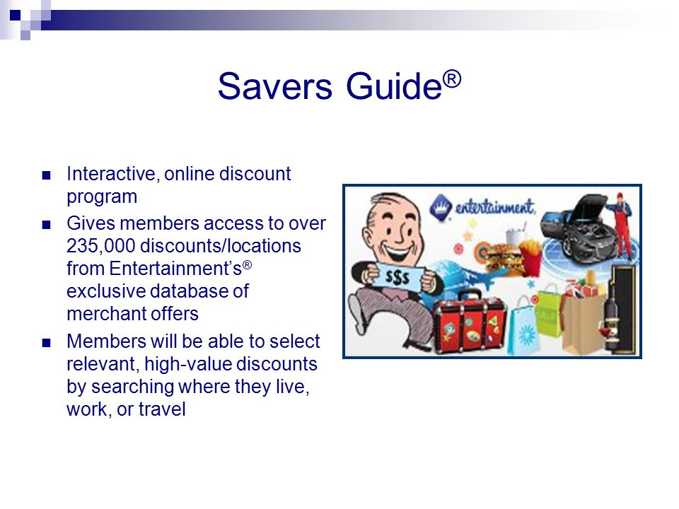 Savers Guide ® Interactive, online discount program Gives members access to over 235,000 discounts/locations from Entertainment's ® exclusive database