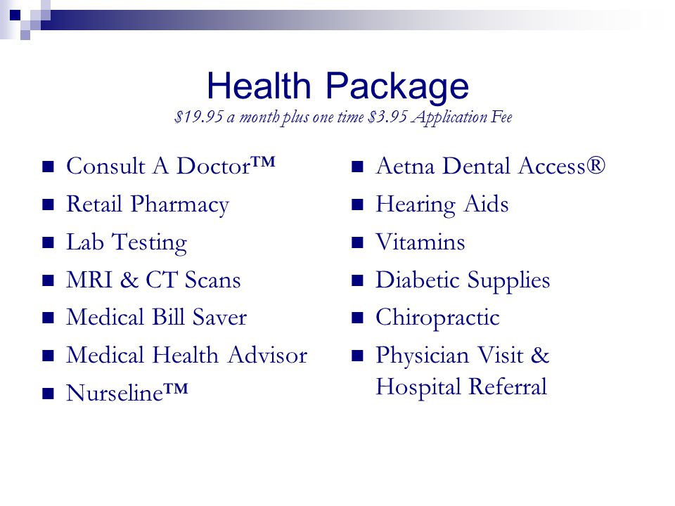 Health Package Consult A Doctor™ Retail Pharmacy Lab Testing MRI & CT Scans Medical Bill Saver Medical Health Advisor Nurseline™ Aetna Dental Access®