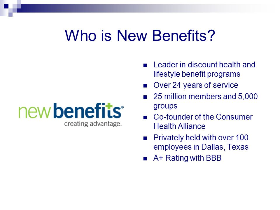 Who is New Benefits? Leader in discount health and lifestyle benefit programs Over 24 years of service 25 million members and 5,000 groups Co-founder