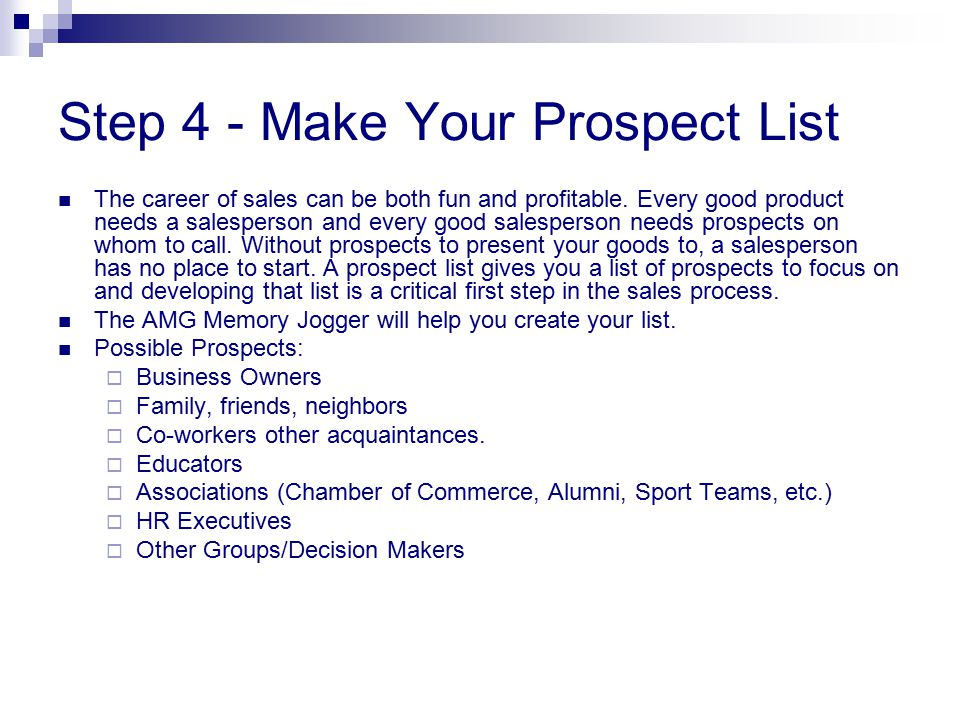 Step 4 - Make Your Prospect List The career of sales can be both fun and profitable. Every good product needs a salesperson and every good salesperson
