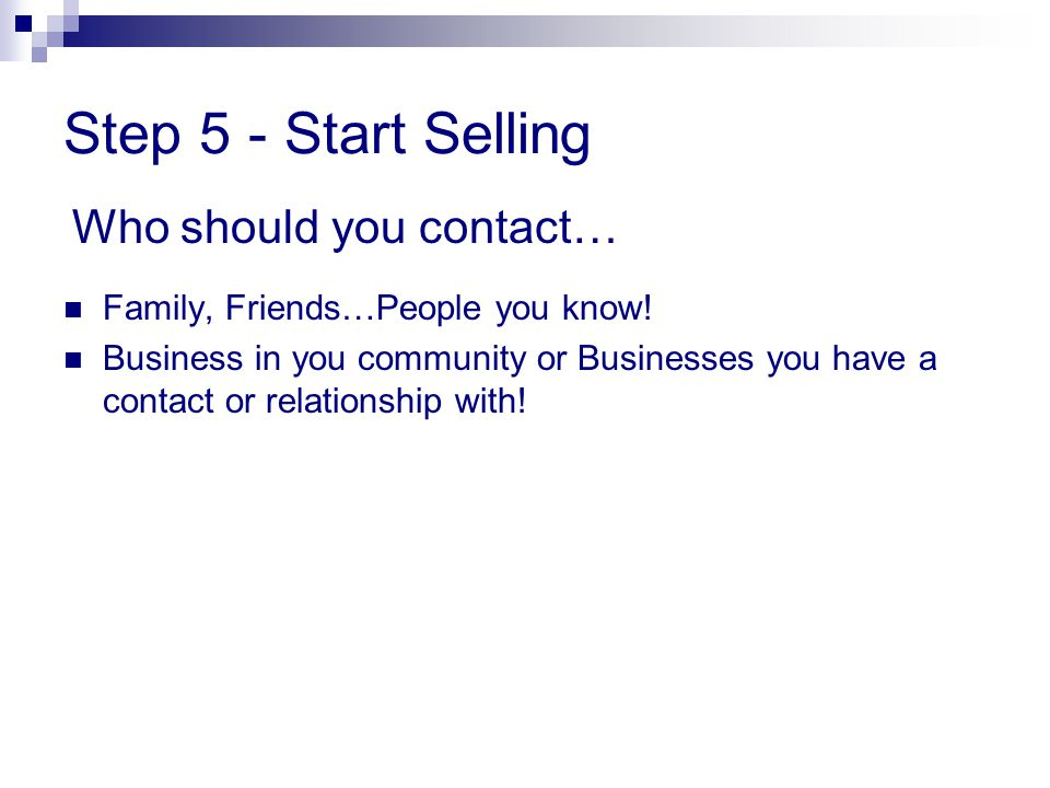 Step 5 - Start Selling Family, Friends…People you know! Business in you community or Businesses you have a contact or relationship with! Who should yo