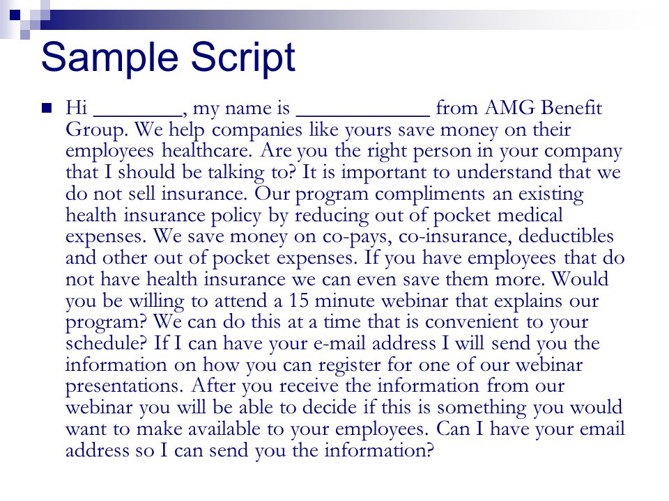 Sample Script Hi ________, my name is ____________ from AMG Benefit Group. We help companies like yours save money on their employees healthcare. Are