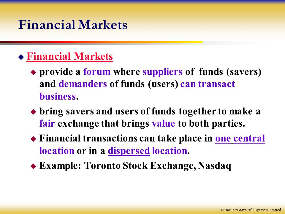 © 2003 McGraw-Hill Ryerson Limited Financial Markets  Financial Markets  provide a forum where suppliers of funds (savers) and demanders of funds (users) can transact business.