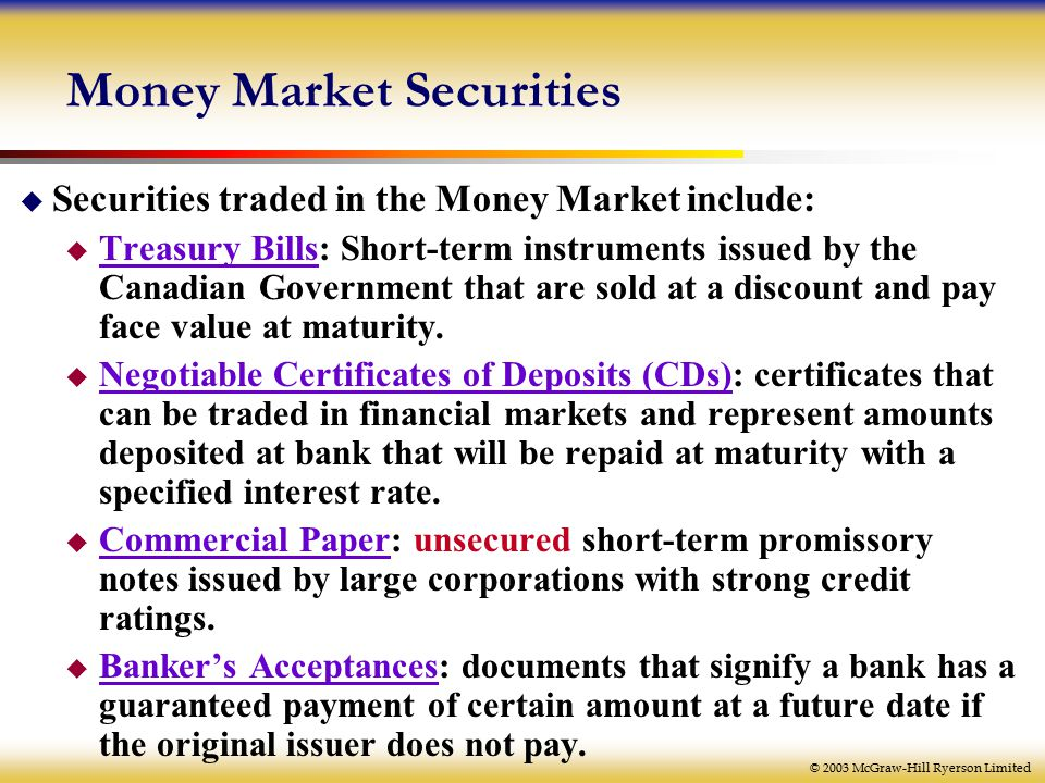 © 2003 McGraw-Hill Ryerson Limited Money Market Securities  Securities traded in the Money Market include:  Treasury Bills: Short-term instruments issued by the Canadian Government that are sold at a discount and pay face value at maturity.