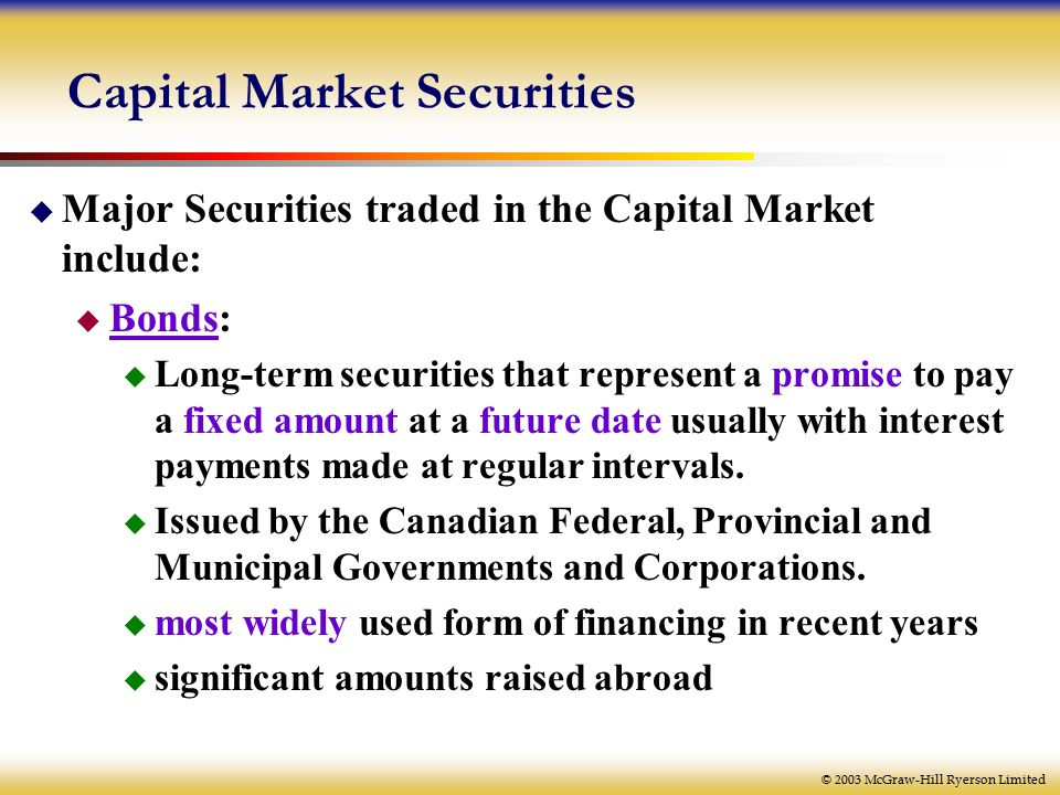 © 2003 McGraw-Hill Ryerson Limited Capital Market Securities  Major Securities traded in the Capital Market include:  Bonds:  Long-term securities that represent a promise to pay a fixed amount at a future date usually with interest payments made at regular intervals.
