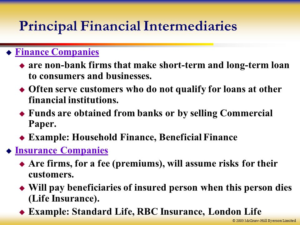 © 2003 McGraw-Hill Ryerson Limited Principal Financial Intermediaries  Finance Companies  are non-bank firms that make short-term and long-term loan to consumers and businesses.