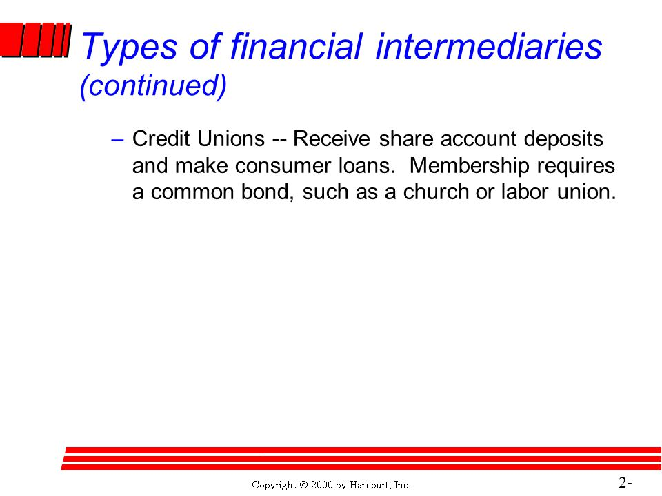 2- 16 Types of financial intermediaries (continued) –Credit Unions -- Receive share account deposits and make consumer loans.