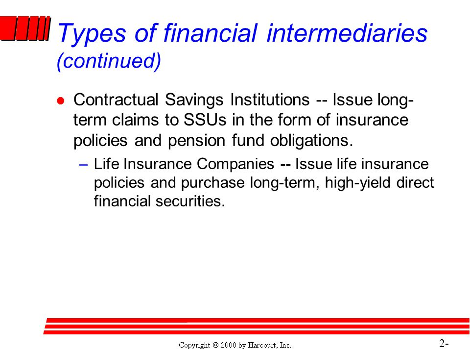 2- 18 Types of financial intermediaries (continued) l Contractual Savings Institutions -- Issue long- term claims to SSUs in the form of insurance policies and pension fund obligations.