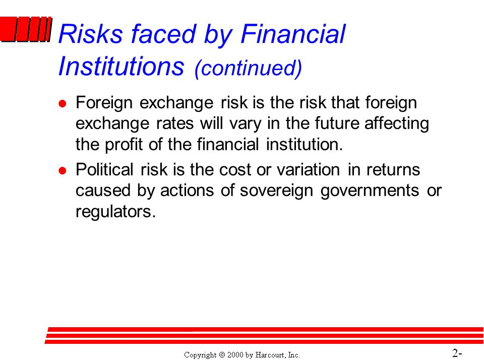 2- 28 Risks faced by Financial Institutions (continued) l Foreign exchange risk is the risk that foreign exchange rates will vary in the future affecting the profit of the financial institution.