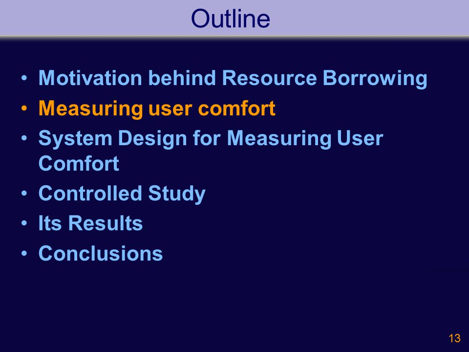 13 Outline Motivation behind Resource Borrowing Measuring user comfort System Design for Measuring User Comfort Controlled Study Its Results Conclusions