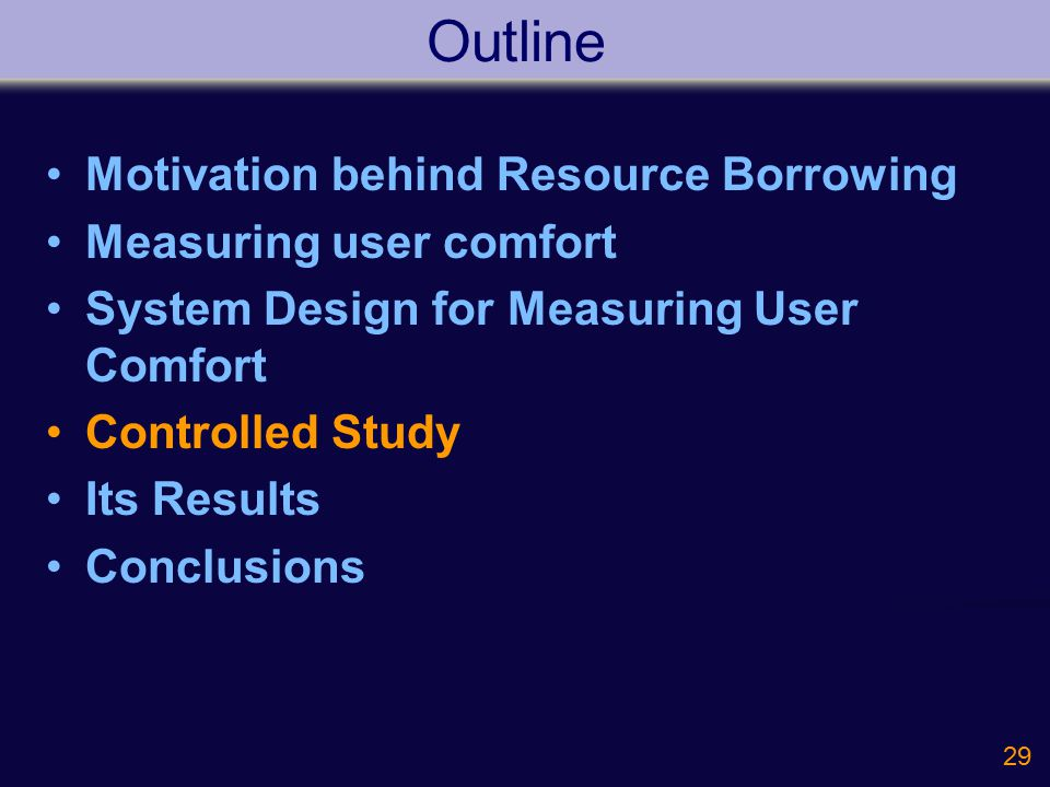 29 Outline Motivation behind Resource Borrowing Measuring user comfort System Design for Measuring User Comfort Controlled Study Its Results Conclusions