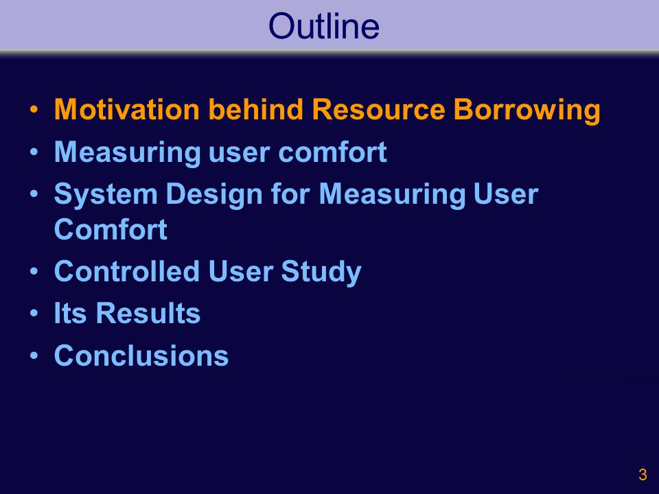 3 Outline Motivation behind Resource Borrowing Measuring user comfort System Design for Measuring User Comfort Controlled User Study Its Results Concl