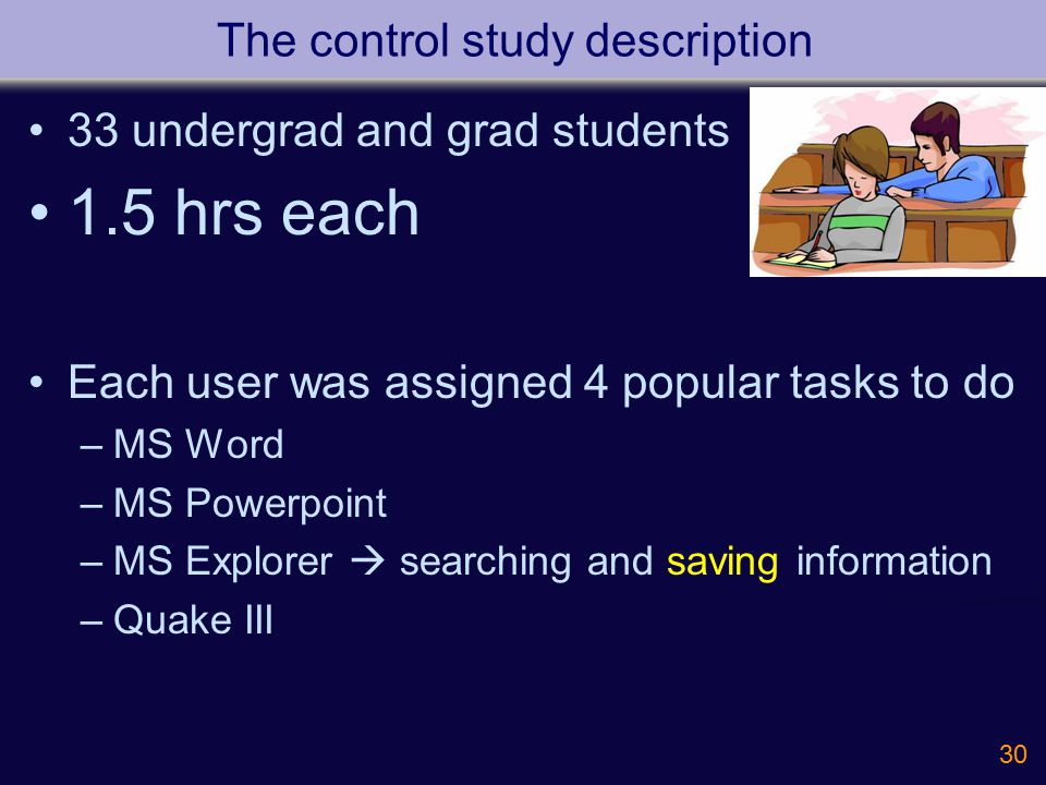 30 The control study description 33 undergrad and grad students 1.5 hrs each Each user was assigned 4 popular tasks to do –MS Word –MS Powerpoint –MS Explorer  searching and saving information –Quake III