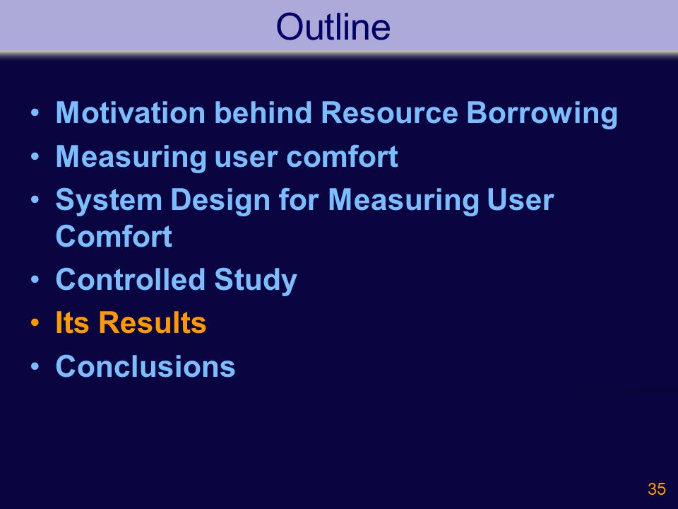 35 Outline Motivation behind Resource Borrowing Measuring user comfort System Design for Measuring User Comfort Controlled Study Its Results Conclusions