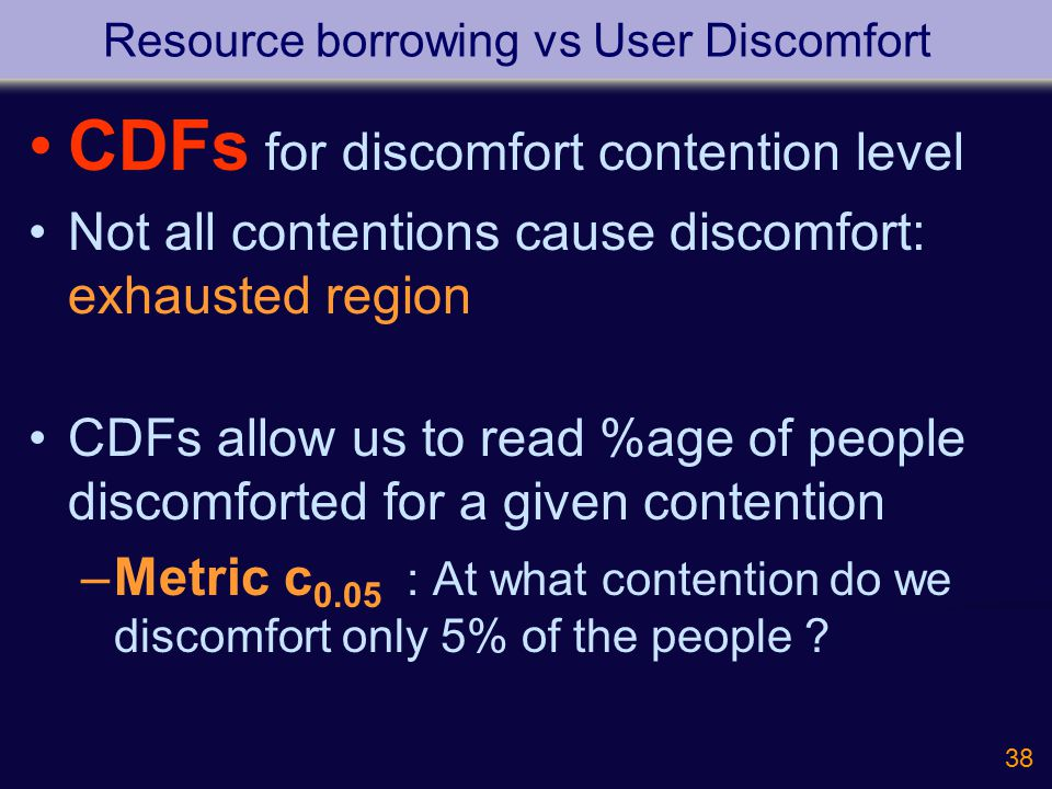 38 Resource borrowing vs User Discomfort CDFs for discomfort contention level Not all contentions cause discomfort: exhausted region CDFs allow us to read %age of people discomforted for a given contention –Metric c 0.05 : At what contention do we discomfort only 5% of the people ?