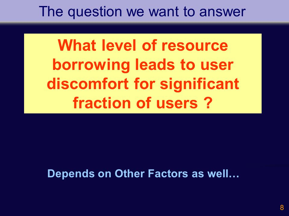 8 The question we want to answer Depends on Other Factors as well… What level of resource borrowing leads to user discomfort for significant fraction of users