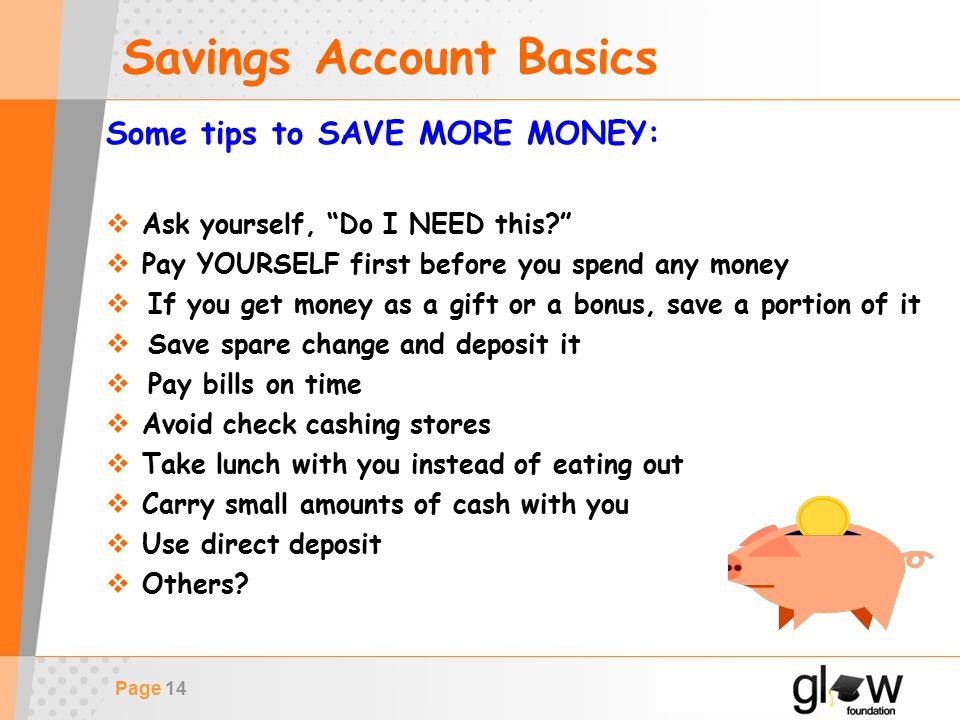 Page 14 Savings Account Basics Some tips to SAVE MORE MONEY:  Ask yourself, Do I NEED this  Pay YOURSELF first before you spend any money  If you get money as a gift or a bonus, save a portion of it  Save spare change and deposit it  Pay bills on time  Avoid check cashing stores  Take lunch with you instead of eating out  Carry small amounts of cash with you  Use direct deposit  Others