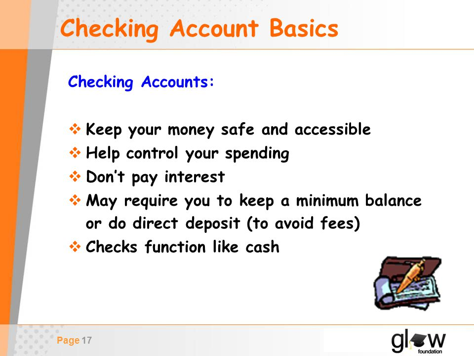 Page 17 Checking Account Basics Checking Accounts:  Keep your money safe and accessible  Help control your spending  Don't pay interest  May require you to keep a minimum balance or do direct deposit (to avoid fees)  Checks function like cash