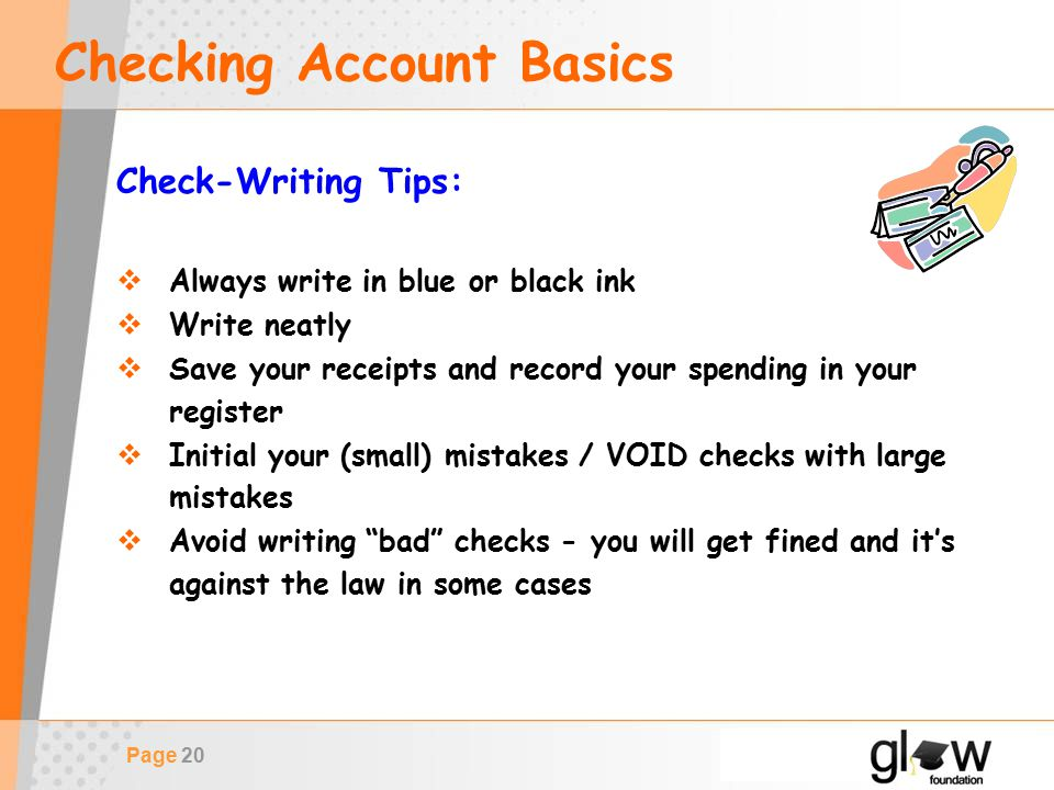 Page 20 Checking Account Basics Check-Writing Tips:  Always write in blue or black ink  Write neatly  Save your receipts and record your spending in your register  Initial your (small) mistakes / VOID checks with large mistakes  Avoid writing bad checks - you will get fined and it's against the law in some cases