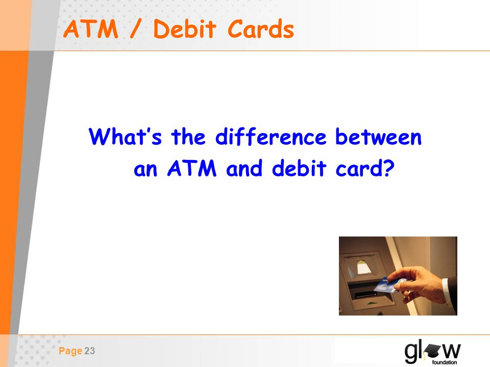 Page 23 ATM / Debit Cards What's the difference between an ATM and debit card