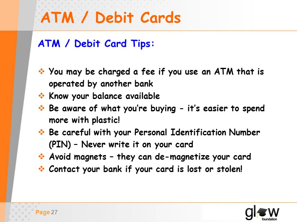 Page 27 ATM / Debit Cards ATM / Debit Card Tips:  You may be charged a fee if you use an ATM that is operated by another bank  Know your balance available  Be aware of what you're buying - it's easier to spend more with plastic.