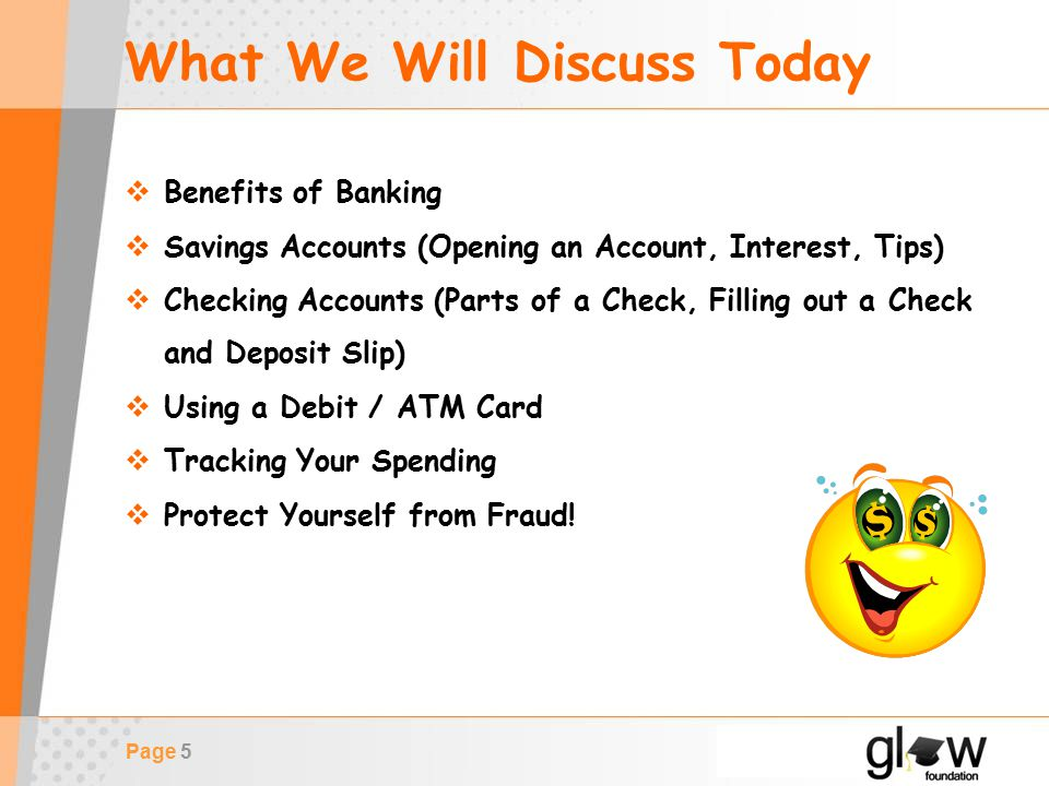 Page 5 What We Will Discuss Today  Benefits of Banking  Savings Accounts (Opening an Account, Interest, Tips)  Checking Accounts (Parts of a Check, Filling out a Check and Deposit Slip)  Using a Debit / ATM Card  Tracking Your Spending  Protect Yourself from Fraud!
