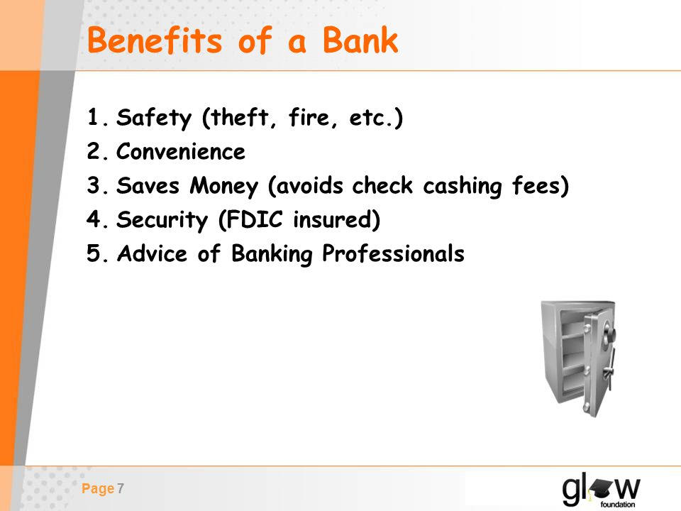 Page 7 Benefits of a Bank 1.Safety (theft, fire, etc.) 2.Convenience 3.Saves Money (avoids check cashing fees) 4.Security (FDIC insured) 5.Advice of Banking Professionals