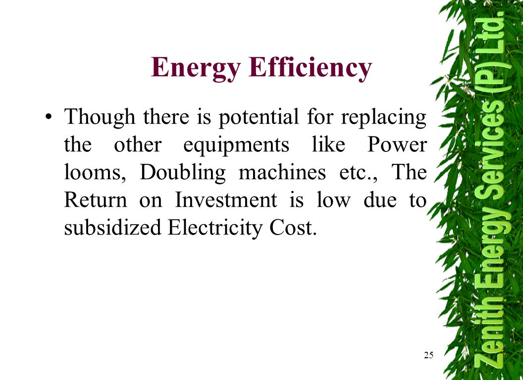 25 Though there is potential for replacing the other equipments like Power looms, Doubling machines etc., The Return on Investment is low due to subsidized Electricity Cost.