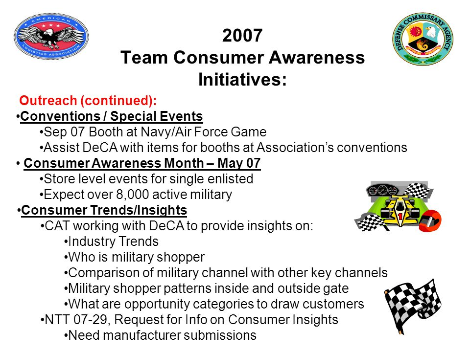 2007 Team Consumer Awareness Initiatives: Outreach (continued): Conventions / Special Events Sep 07 Booth at Navy/Air Force Game Assist DeCA with items for booths at Association's conventions Consumer Awareness Month – May 07 Store level events for single enlisted Expect over 8,000 active military Consumer Trends/Insights CAT working with DeCA to provide insights on: Industry Trends Who is military shopper Comparison of military channel with other key channels Military shopper patterns inside and outside gate What are opportunity categories to draw customers NTT 07-29, Request for Info on Consumer Insights Need manufacturer submissions