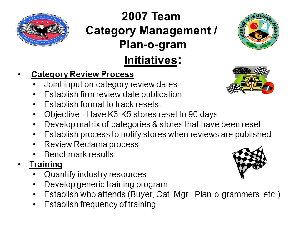 2007 Team Category Management / Plan-o-gram Initiatives : Category Review Process Joint input on category review dates Establish firm review date publication Establish format to track resets.