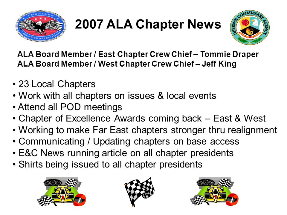 2007 ALA Chapter News ALA Board Member / East Chapter Crew Chief – Tommie Draper ALA Board Member / West Chapter Crew Chief – Jeff King 23 Local Chapters Work with all chapters on issues & local events Attend all POD meetings Chapter of Excellence Awards coming back – East & West Working to make Far East chapters stronger thru realignment Communicating / Updating chapters on base access E&C News running article on all chapter presidents Shirts being issued to all chapter presidents