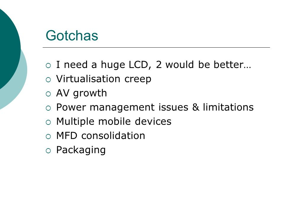 Gotchas  I need a huge LCD, 2 would be better…  Virtualisation creep  AV growth  Power management issues & limitations  Multiple mobile devices  MFD consolidation  Packaging