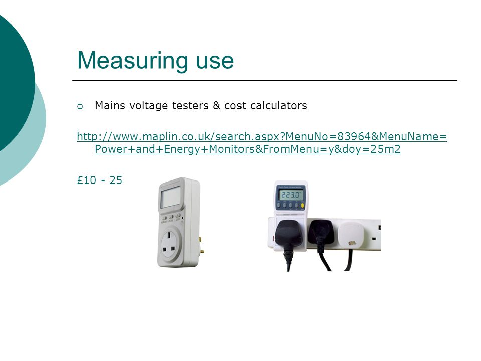 Measuring use  Mains voltage testers & cost calculators http://www.maplin.co.uk/search.aspx?MenuNo=83964&MenuName= Power+and+Energy+Monitors&FromMenu=y&doy=25m2 £10 - 25