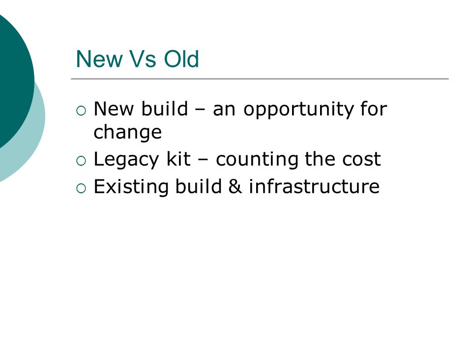 New Vs Old  New build – an opportunity for change  Legacy kit – counting the cost  Existing build & infrastructure