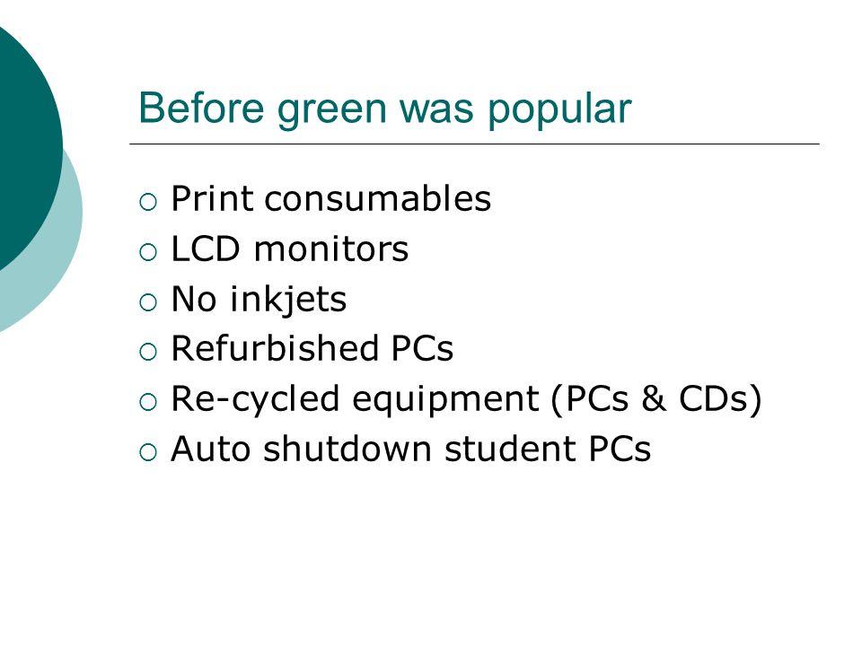 Before green was popular  Print consumables  LCD monitors  No inkjets  Refurbished PCs  Re-cycled equipment (PCs & CDs)  Auto shutdown student PCs