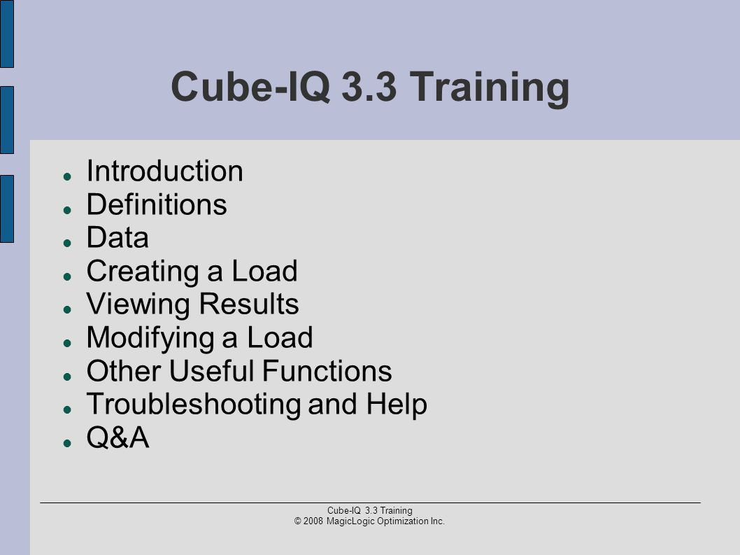 Cube-IQ 3.3 Training © 2008 MagicLogic Optimization Inc. Cube-IQ 3.3 Training Introduction Definitions Data Creating a Load Viewing Results Modifying