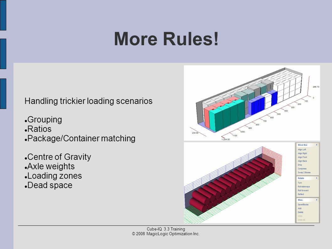 Cube-IQ 3.3 Training © 2008 MagicLogic Optimization Inc. More Rules! Handling trickier loading scenarios Grouping Ratios Package/Container matching Ce