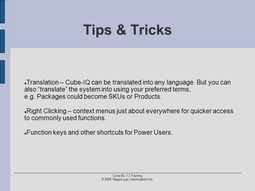 "Cube-IQ 3.3 Training © 2008 MagicLogic Optimization Inc. Tips & Tricks Translation – Cube-IQ can be translated into any language. But you can also ""tr"