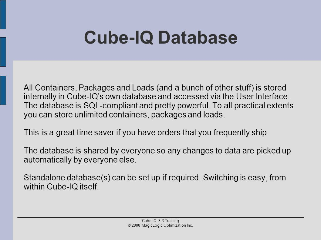 Cube-IQ 3.3 Training © 2008 MagicLogic Optimization Inc. Cube-IQ Database All Containers, Packages and Loads (and a bunch of other stuff) is stored in