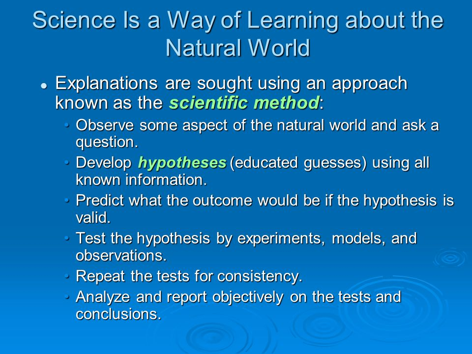 Science Is a Way of Learning about the Natural World Explanations are sought using an approach known as the scientific method: Explanations are sought using an approach known as the scientific method: Observe some aspect of the natural world and ask a question.Observe some aspect of the natural world and ask a question.