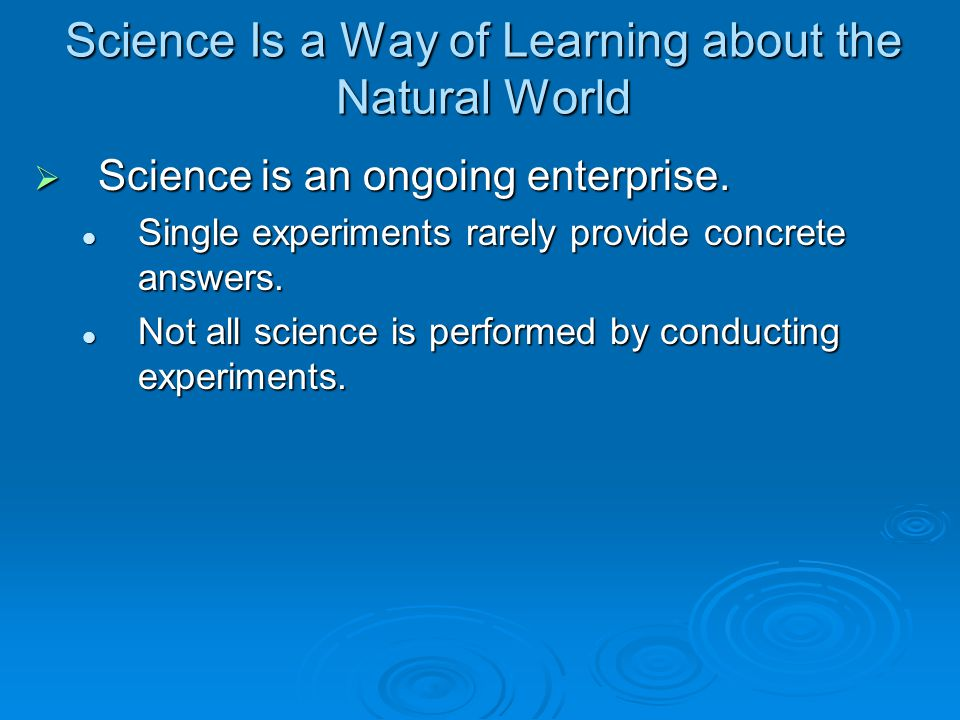 Science Is a Way of Learning about the Natural World  Science is an ongoing enterprise.