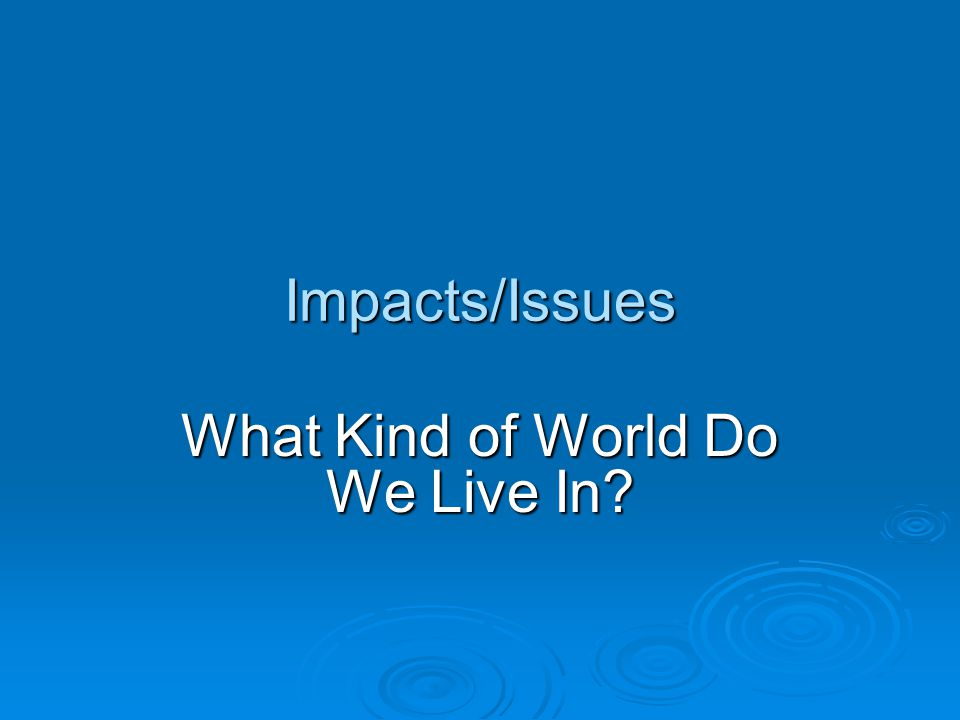 Impacts/Issues What Kind of World Do We Live In?