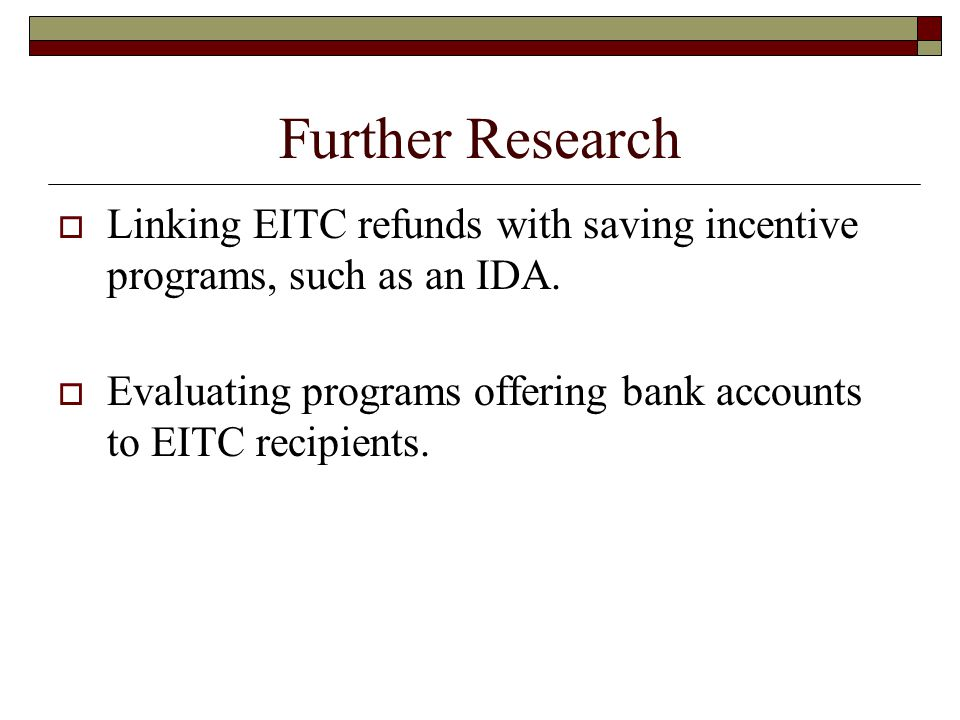 Further Research  Linking EITC refunds with saving incentive programs, such as an IDA.