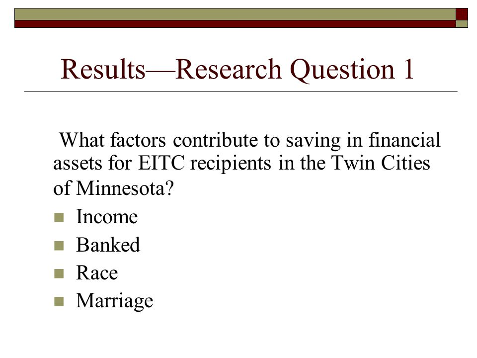 Results—Research Question 1 What factors contribute to saving in financial assets for EITC recipients in the Twin Cities of Minnesota.